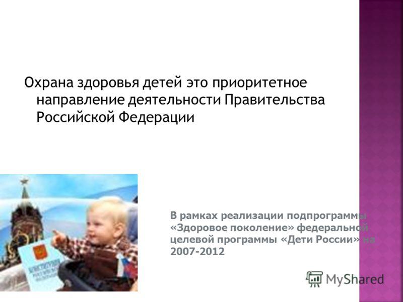 Охрана здоровья детей это приоритетное направление деятельности Правительства Российской Федерации В рамках реализации подпрограммы «Здоровое поколение» федеральной целевой программы «Дети России» на 2007-2012