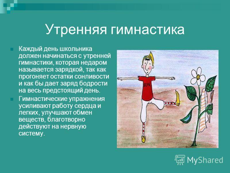 Утренняя гимнастика Каждый день школьника должен начинаться с утренней гимнастики, которая недаром называется зарядкой, так как прогоняет остатки сонливости и как бы дает заряд бодрости на весь предстоящий день. Гимнастические упражнения усиливают ра