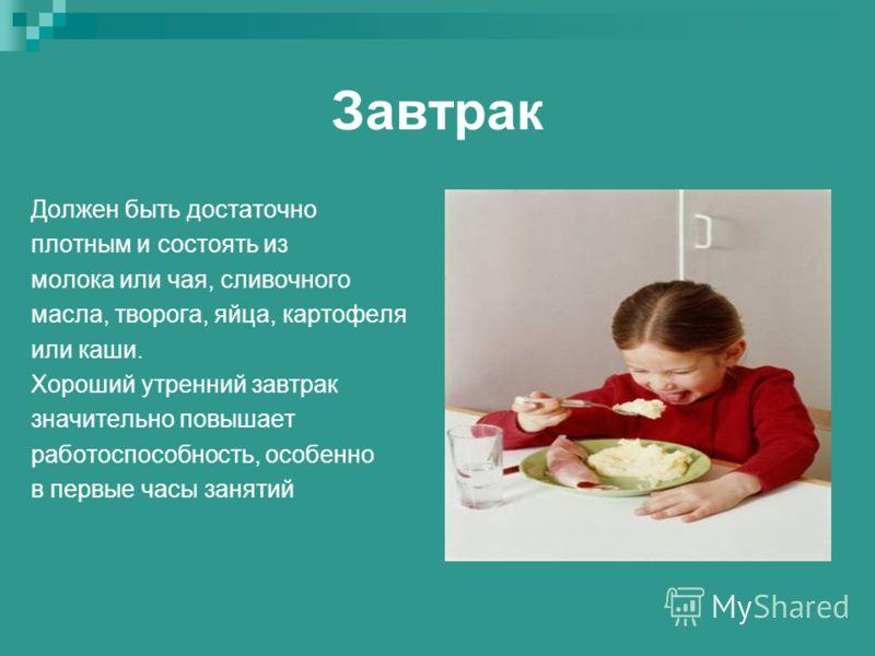 Завтрак Должен быть достаточно плотным и состоять из молока или чая, сливочного масла, творога, яйца, картофеля или каши. Хороший утренний завтрак значительно повышает работоспособность, особенно в первые часы занятий