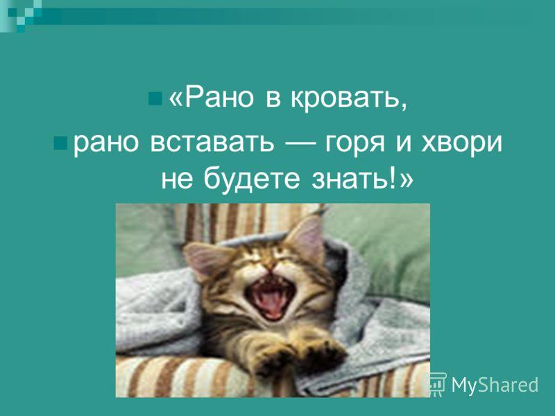 «Рано в кровать, рано вставать горя и хвори не будете знать!»