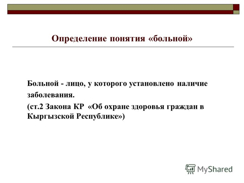 Определение понятия «больной» Больной - лицо, у которого установлено наличие заболевания. (ст.2 Закона КР «Об охране здоровья граждан в Кыргызской Республике»)