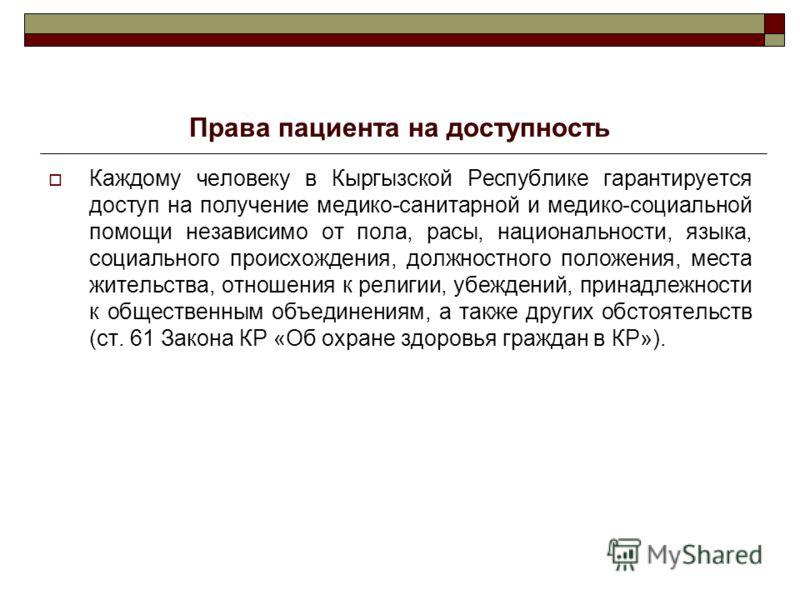 Права пациента на доступность Каждому человеку в Кыргызской Республике гарантируется доступ на получение медико-санитарной и медико-социальной помощи независимо от пола, расы, национальности, языка, социального происхождения, должностного положения,