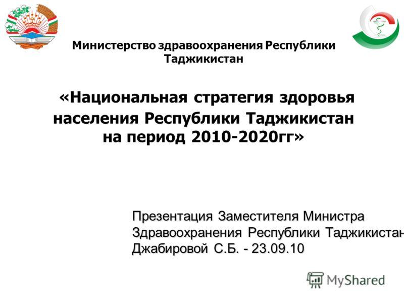 Министерство здравоохранения Республики Таджикистан «Национальная стратегия здоровья населения Республики Таджикистан на период 2010-2020гг» Презентация Заместителя Министра Здравоохранения Республики Таджикистан Джабировой С.Б. - 23.09.10