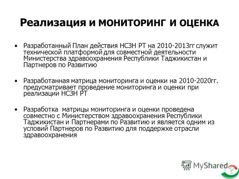 Реализация и МОНИТОРИНГ И ОЦЕНКА Разработанный План действия НСЗН РТ на 2010-2013гг служит технической платформой для совместной деятельности Министерства здравоохранения Республики Таджикистан и Партнеров по Развитию Разработанная матрица мониторинг