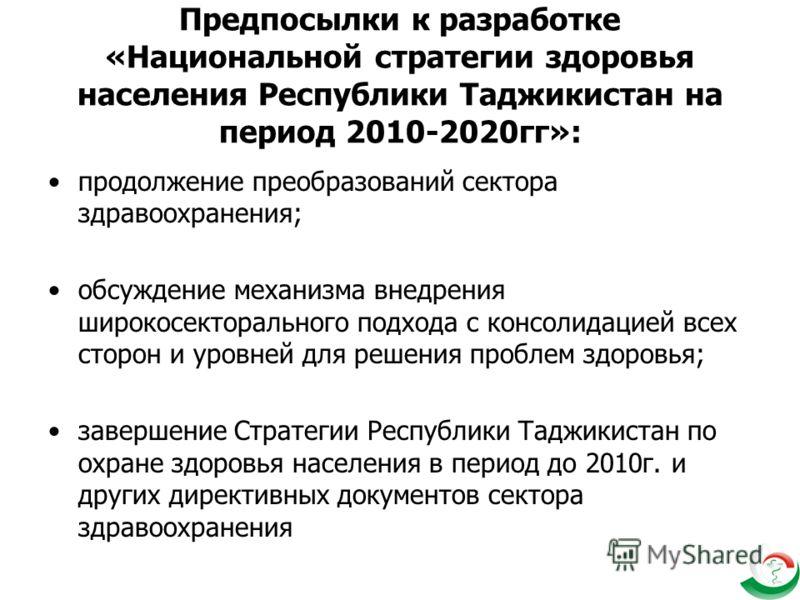 Предпосылки к разработке «Национальной стратегии здоровья населения Республики Таджикистан на период 2010-2020гг»: продолжение преобразований сектора здравоохранения; обсуждение механизма внедрения широкосекторального подхода с консолидацией всех сто