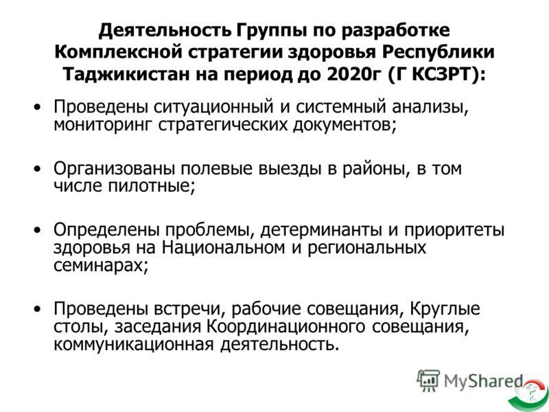 Деятельность Группы по разработке Комплексной стратегии здоровья Республики Таджикистан на период до 2020г (Г КСЗРТ): Проведены ситуационный и системный анализы, мониторинг стратегических документов; Организованы полевые выезды в районы, в том числе