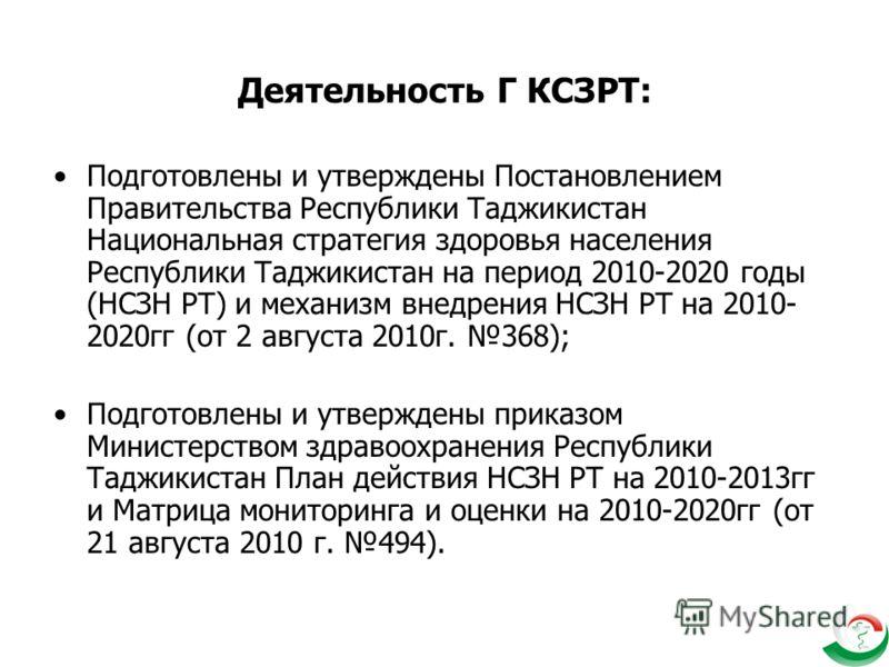 Деятельность Г КСЗРТ: Подготовлены и утверждены Постановлением Правительства Республики Таджикистан Национальная стратегия здоровья населения Республики Таджикистан на период 2010-2020 годы (НСЗН РТ) и механизм внедрения НСЗН РТ на 2010- 2020гг (от 2