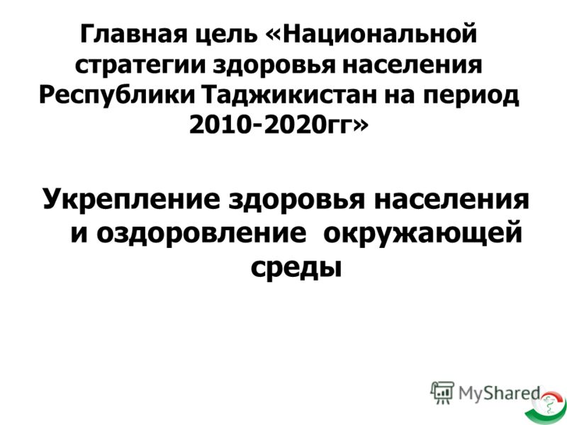 Главная цель «Национальной стратегии здоровья населения Республики Таджикистан на период 2010-2020гг» Укрепление здоровья населения и оздоровление окружающей среды