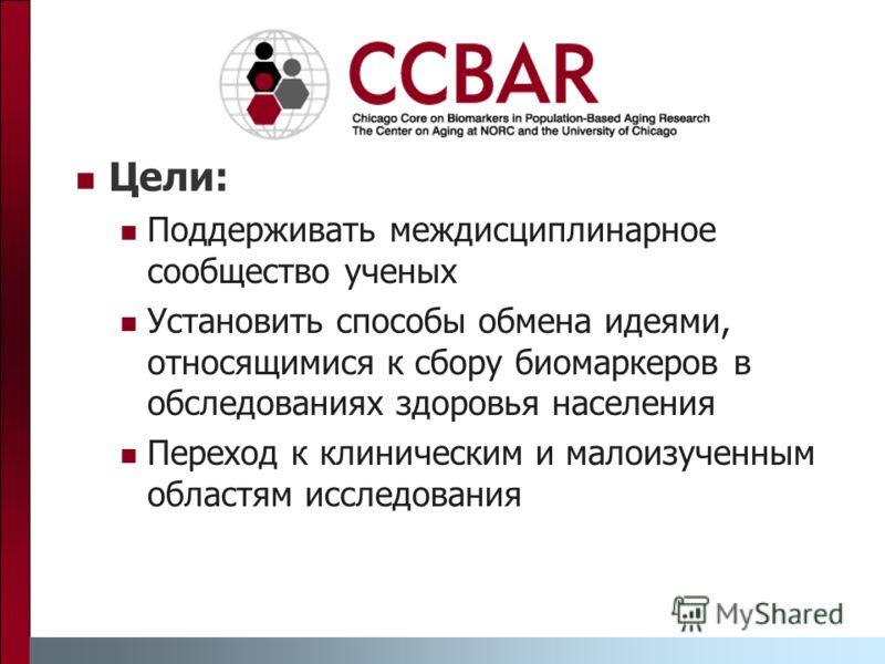 Цели: Поддерживать междисциплинарное сообщество ученых Установить способы обмена идеями, относящимися к сбору биомаркеров в обследованиях здоровья населения Переход к клиническим и малоизученным областям исследования