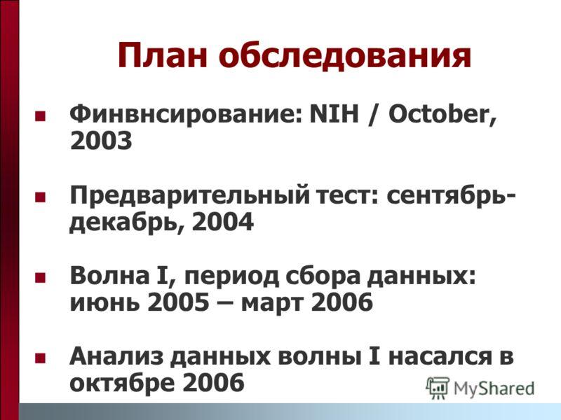 План обследования Финвнсирование: NIH / October, 2003 Предварительный тест: сентябрь- декабрь, 2004 Волна I, период сбора данных: июнь 2005 – март 2006 Анализ данных волны I насался в октябре 2006