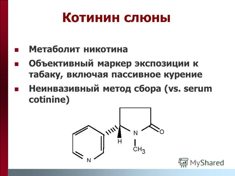 Метаболит никотина Объективный маркер экспозиции к табаку, включая пассивное курение Неинвазивный метод сбора (vs. serum cotinine) Котинин слюны