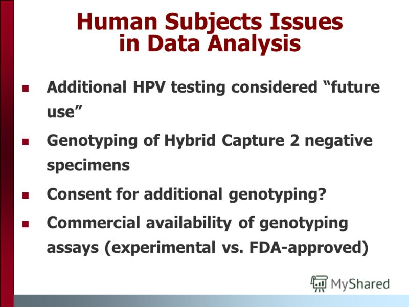 Additional HPV testing considered future use Genotyping of Hybrid Capture 2 negative specimens Consent for additional genotyping? Commercial availability of genotyping assays (experimental vs. FDA-approved) Human Subjects Issues in Data Analysis