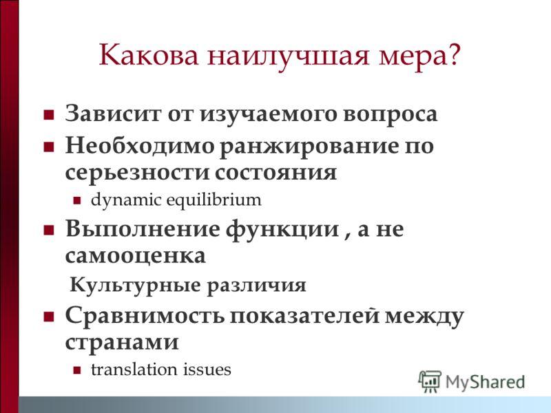 Какова наилучшая мера? Зависит от изучаемого вопроса Необходимо ранжирование по серьезности состояния dynamic equilibrium Выполнение функции, а не самооценка Культурные различия Сравнимость показателей между странами translation issues
