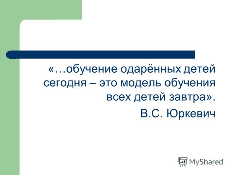 «…обучение одарённых детей сегодня – это модель обучения всех детей завтра». В.С. Юркевич