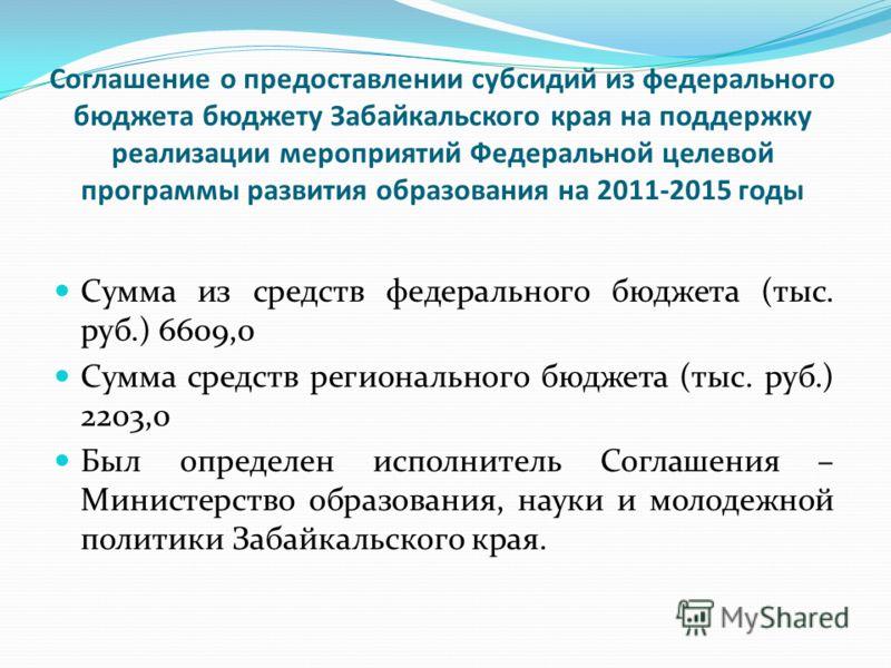 Соглашение о предоставлении субсидий из федерального бюджета бюджету Забайкальского края на поддержку реализации мероприятий Федеральной целевой программы развития образования на 2011-2015 годы Сумма из средств федерального бюджета (тыс. руб.) 6609,0