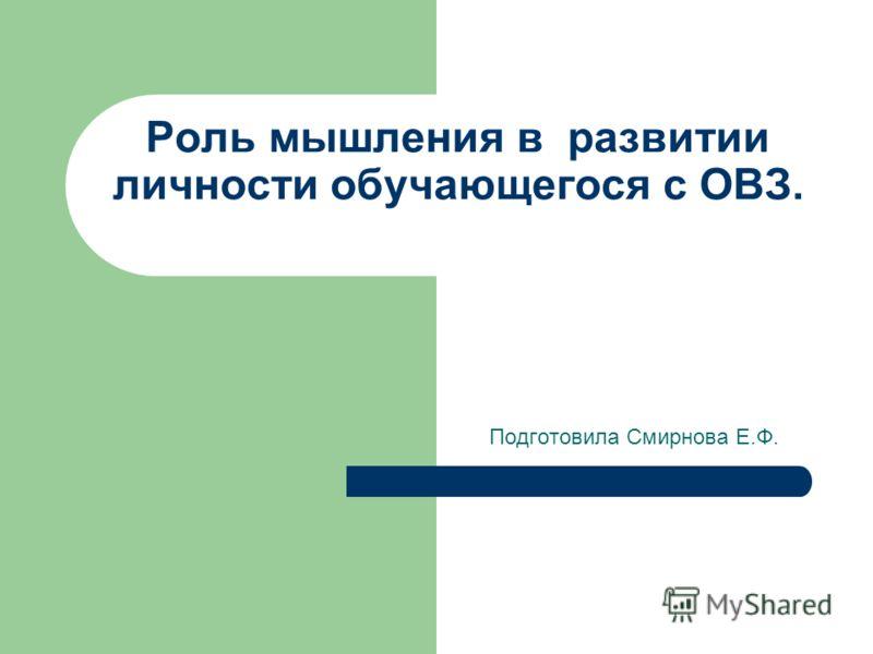 Роль мышления в развитии личности обучающегося с ОВЗ. Подготовила Смирнова Е.Ф.