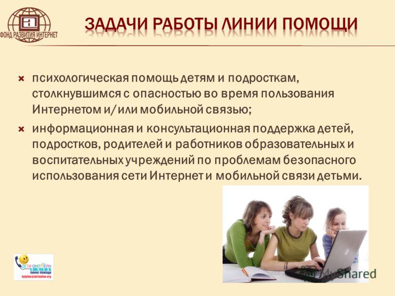 психологическая помощь детям и подросткам, столкнувшимся с опасностью во время пользования Интернетом и/или мобильной связью; информационная и консультационная поддержка детей, подростков, родителей и работников образовательных и воспитательных учреж