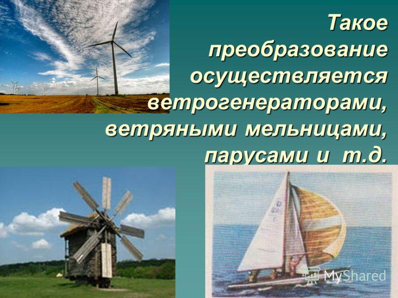 Такое преобразование осуществляется ветрогенераторами, ветряными мельницами, парусами и т.д. Такое преобразование осуществляется ветрогенераторами, ветряными мельницами, парусами и т.д.