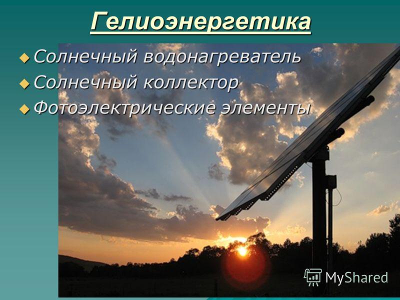 Гелиоэнергетика Солнечный водонагреватель Солнечный водонагреватель Солнечный коллектор Солнечный коллектор Фотоэлектрические элементы Фотоэлектрические элементы
