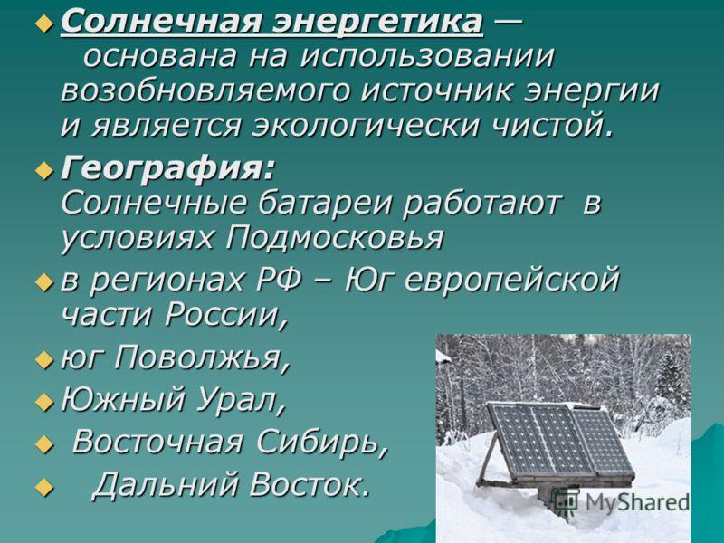 Солнечная энергетика основана на использовании возобновляемого источник энергии и является экологически чистой. Солнечная энергетика основана на использовании возобновляемого источник энергии и является экологически чистой. География: Солнечные батар