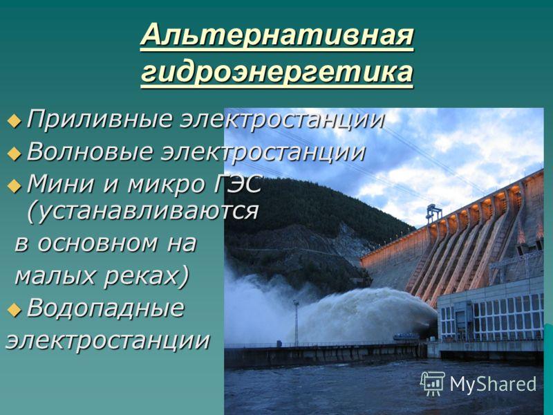 Альтернативная гидроэнергетика Приливные электростанции Приливные электростанции Волновые электростанции Волновые электростанции Мини и микро ГЭС (устанавливаются Мини и микро ГЭС (устанавливаются в основном на в основном на малых реках) малых реках)