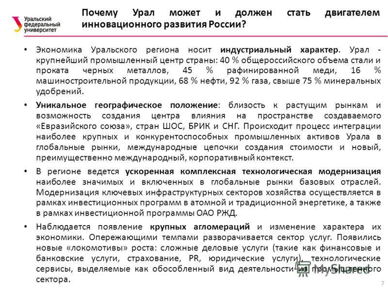 7 Экономика Уральского региона носит индустриальный характер. Урал - крупнейший промышленный центр страны: 40 % общероссийского объема стали и проката черных металлов, 45 % рафинированной меди, 16 % машиностроительной продукции, 68 % нефти, 92 % газа