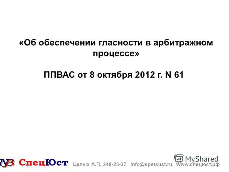 «Об обеспечении гласности в арбитражном процессе» ППВАС от 8 октября 2012 г. N 61 Целых А.П. 248-23-37, info@spetsust.ru, www.спецюст.рф