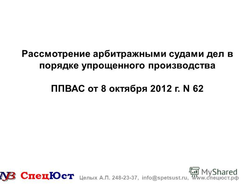 Рассмотрение арбитражными судами дел в порядке упрощенного производства ППВАС от 8 октября 2012 г. N 62 Целых А.П. 248-23-37, info@spetsust.ru, www.спецюст.рф