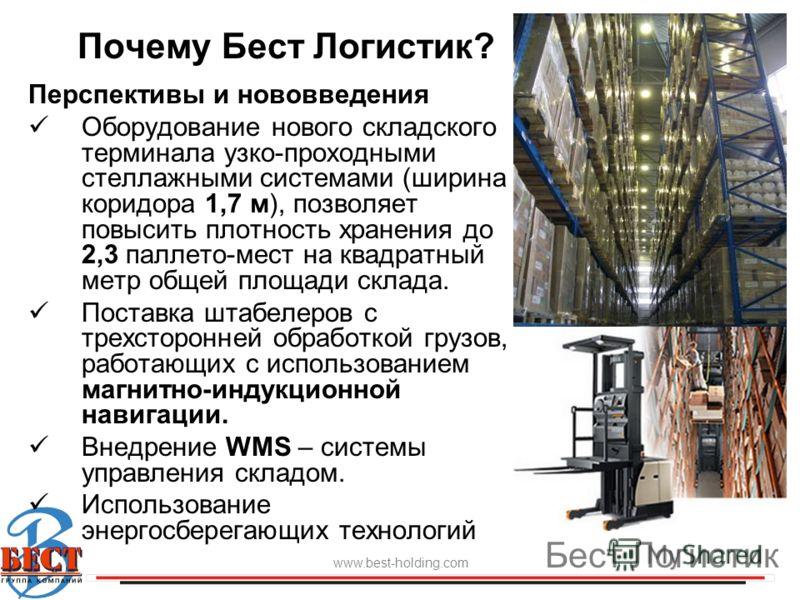 Почему Бест Логистик? www.best-holding.com Бест Логистик Перспективы и нововведения Оборудование нового складского терминала узко-проходными стеллажными системами (ширина коридора 1,7 м), позволяет повысить плотность хранения до 2,3 паллето-мест на к