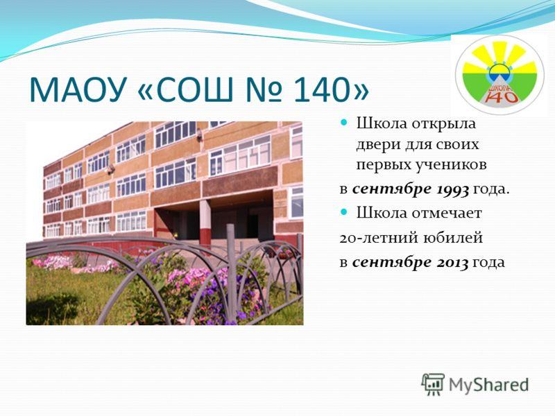 МАОУ «СОШ 140» Школа открыла двери для своих первых учеников в сентябре 1993 года. Школа отмечает 20-летний юбилей в сентябре 2013 года