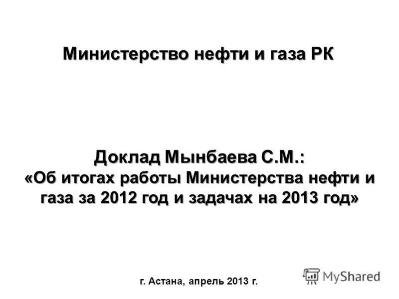 Доклад Мынбаева С.М.: «Об итогах работы Министерства нефти и газа за 2012 год и задачах на 2013 год» г. Астана, апрель 2013 г. Министерство нефти и газа РК