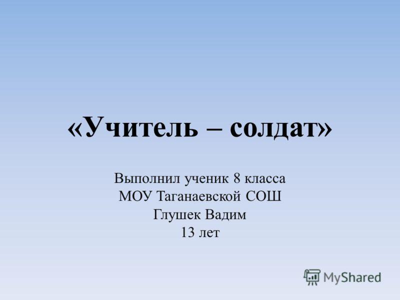 «Учитель – солдат» Выполнил ученик 8 класса МОУ Таганаевской СОШ Глушек Вадим 13 лет