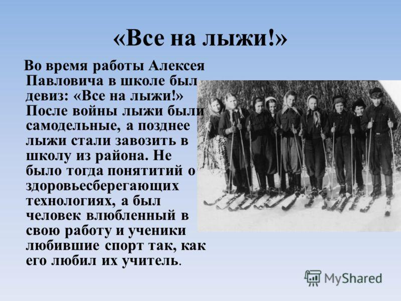 «Все на лыжи!» Во время работы Алексея Павловича в школе был девиз: «Все на лыжи!» После войны лыжи были самодельные, а позднее лыжи стали завозить в школу из района. Не было тогда понятитий о здоровьесберегающих технологиях, а был человек влюбленный