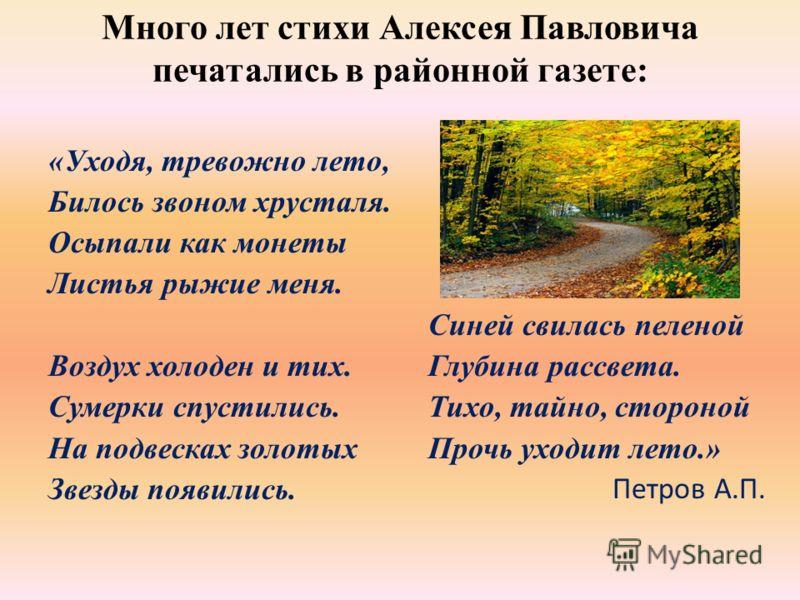 Много лет стихи Алексея Павловича печатались в районной газете: «Уходя, тревожно лето, Билось звоном хрусталя. Осыпали как монеты Листья рыжие меня. Воздух холоден и тих. Сумерки спустились. На подвесках золотых Звезды появились. Синей свилась пелено