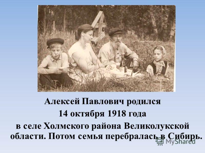 Алексей Павлович родился 14 октября 1918 года в селе Холмского района Великолукской области. Потом семья перебралась в Сибирь.