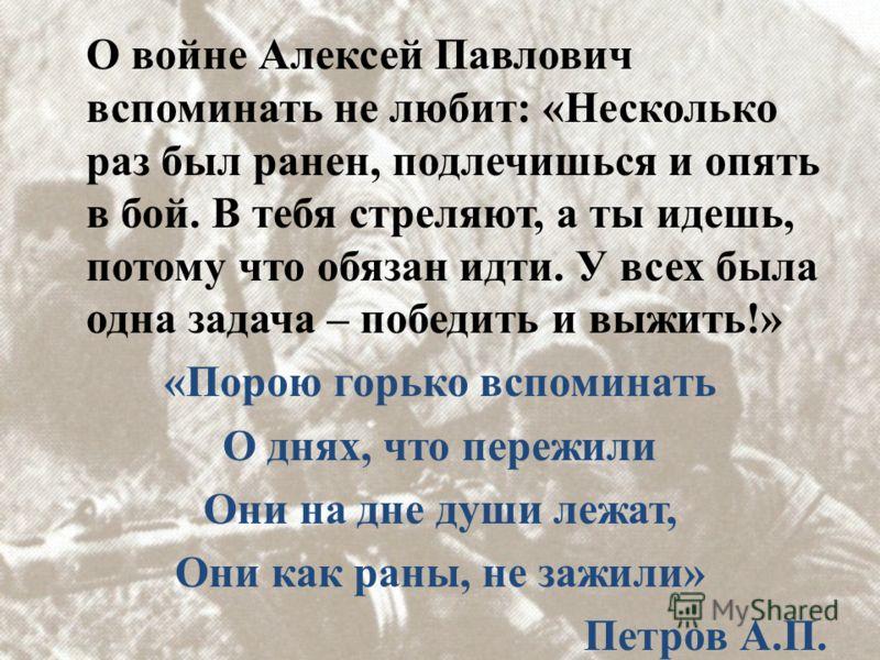 О войне Алексей Павлович вспоминать не любит: «Несколько раз был ранен, подлечишься и опять в бой. В тебя стреляют, а ты идешь, потому что обязан идти. У всех была одна задача – победить и выжить!» «Порою горько вспоминать О днях, что пережили Они на