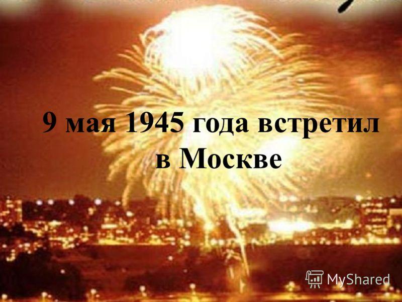 9 мая 1945 года встретил в Москве