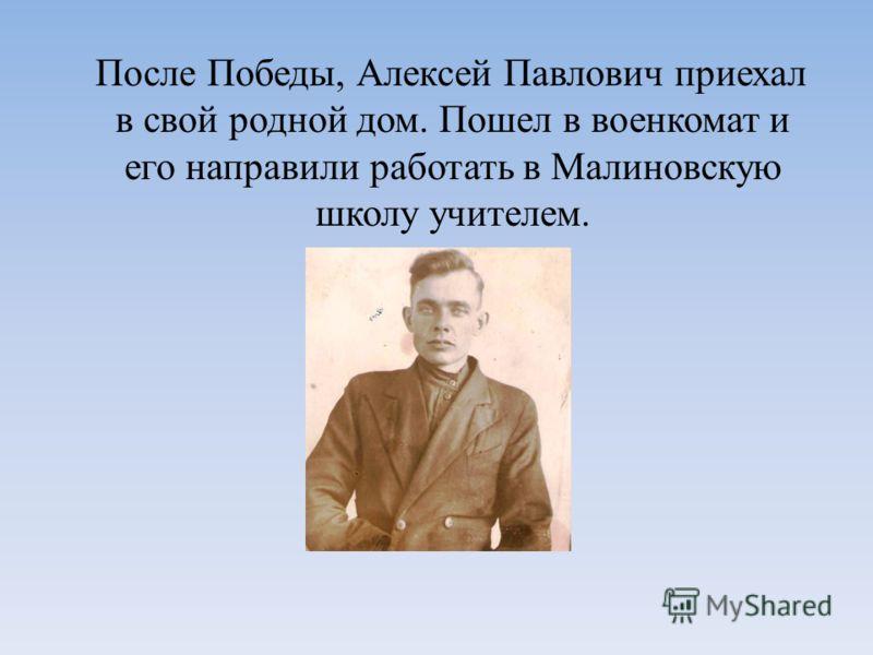 После Победы, Алексей Павлович приехал в свой родной дом. Пошел в военкомат и его направили работать в Малиновскую школу учителем.