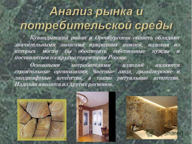 Кувандыкский район и Оренбургская область обладают значительными запасами природных камней, изделия из которых могли бы обеспечить собственные нужды и поставляться на другие территории России. Основными потребителями изделий являются строительные орг