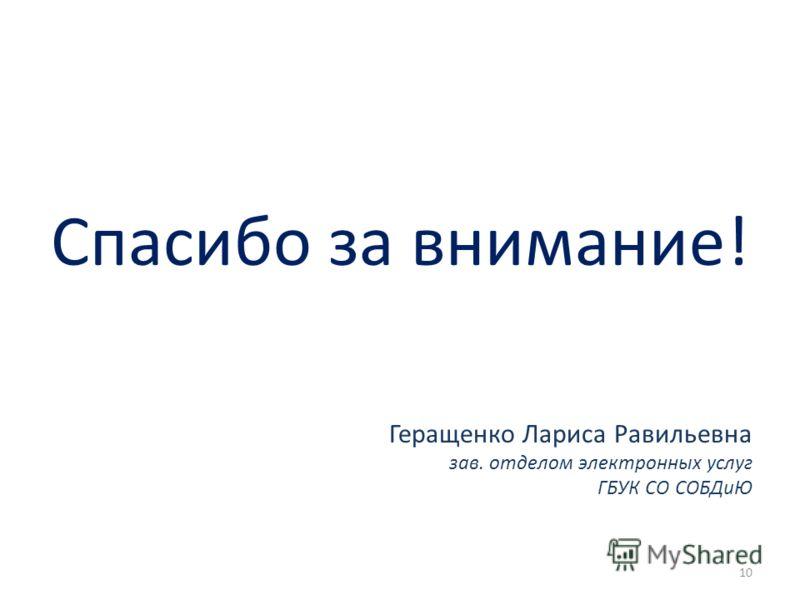 Спасибо за внимание! Геращенко Лариса Равильевна зав. отделом электронных услуг ГБУК СО СОБДиЮ 10