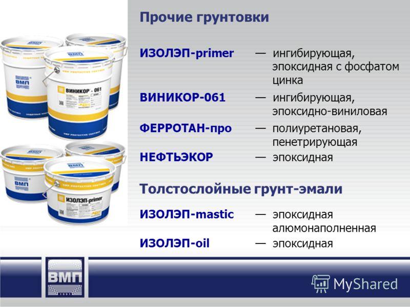 Прочие грунтовки ИЗОЛЭП-primer ингибирующая, эпоксидная с фосфатом цинка ВИНИКОР-061 ингибирующая, эпоксидно-виниловая ФЕРРОТАН-про полиуретановая, пенетрирующая НЕФТЬЭКОР эпоксидная Толстослойные грунт-эмали ИЗОЛЭП-mastic эпоксидная алюмонаполненная