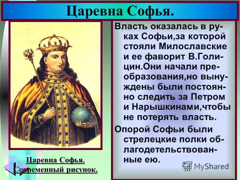 Меню Власть оказалась в ру- ках Софьи,за которой стояли Милославские и ее фаворит В.Голи- цин.Они начали пре- образования,но выну- ждены были постоян- но следить за Петром и Нарышкинами,чтобы не потерять власть. Опорой Софьи были стрелецкие полки об-