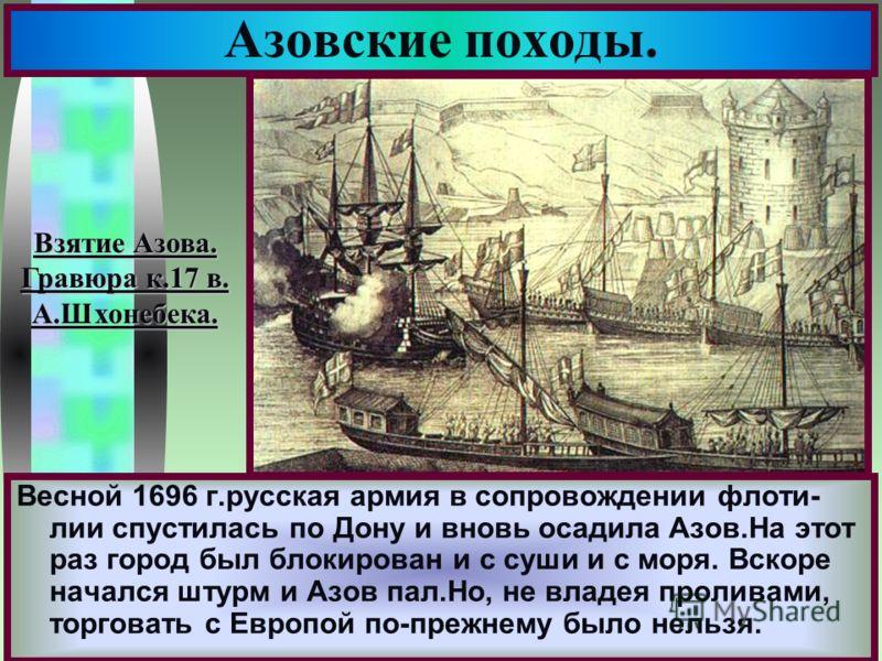 Меню Весной 1696 г.русская армия в сопровождении флоти- лии спустилась по Дону и вновь осадила Азов.На этот раз город был блокирован и с суши и с моря. Вскоре начался штурм и Азов пал.Но, не владея проливами, торговать с Европой по-прежнему было нель