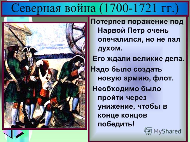 Меню Северная война (1700-1721 гг.) Потерпев поражение под Нарвой Петр очень опечалился, но не пал духом. Его ждали великие дела. Надо было создать новую армию, флот. Необходимо было пройти через унижение, чтобы в конце концов победить!