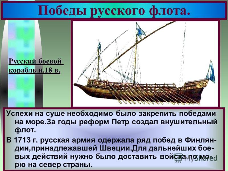 Меню Победы русского флота. Успехи на суше необходимо было закрепить победами на море.За годы реформ Петр создал внушительный флот. В 1713 г. русская армия одержала ряд побед в Финлян- дии,принадлежавшей Швеции.Для дальнейших бое- вых действий нужно