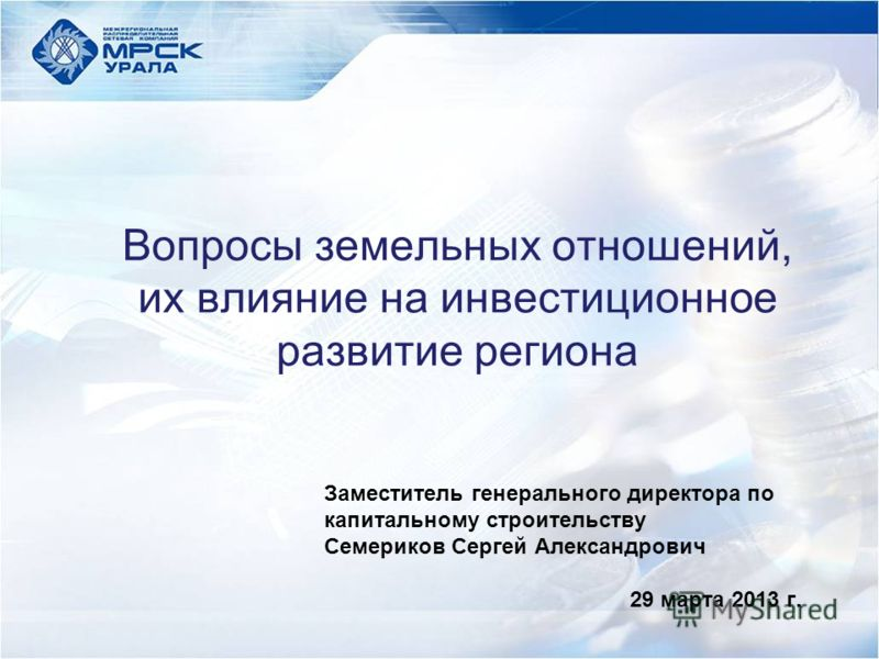 Вопросы земельных отношений, их влияние на инвестиционное развитие региона Заместитель генерального директора по капитальному строительству Семериков Сергей Александрович 29 марта 2013 г.