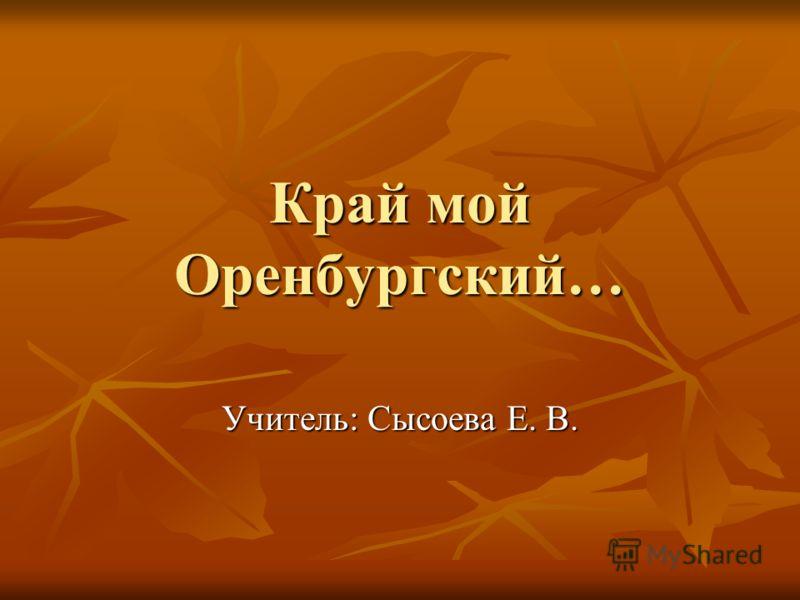 Край мой Оренбургский… Учитель: Сысоева Е. В.