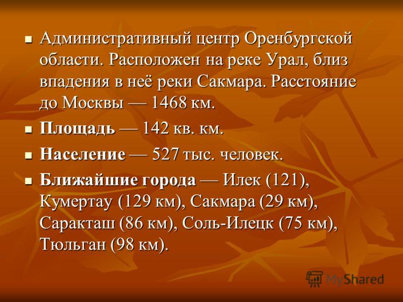 Административный центр Оренбургской области. Расположен на реке Урал, близ впадения в неё реки Сакмара. Расстояние до Москвы 1468 км. Административный центр Оренбургской области. Расположен на реке Урал, близ впадения в неё реки Сакмара. Расстояние д