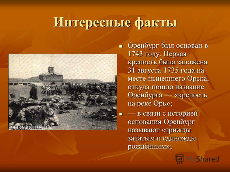 Интересные факты Оренбург был основан в 1743 году. Первая крепость была заложена 31 августа 1735 года на месте нынешнего Орска, откуда пошло название Оренбурга «крепость на реке Орь»; Оренбург был основан в 1743 году. Первая крепость была заложена 31