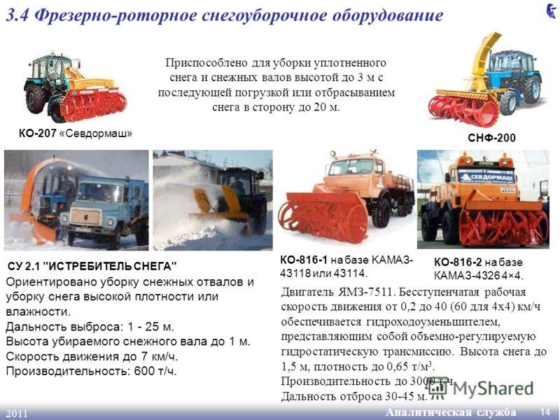 Аналитическая служба 2011 14 3.4 Фрезерно-роторное снегоуборочное оборудование КО-207 «Севдормаш» Приспособлено для уборки уплотненного снега и снежных валов высотой до 3 м с последующей погрузкой или отбрасыванием снега в сторону до 20 м. СНФ-200 СУ